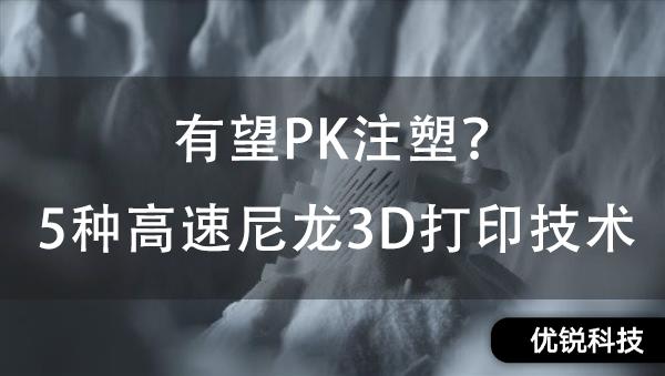 有望PK注塑?5种高速尼龙3D打印技术